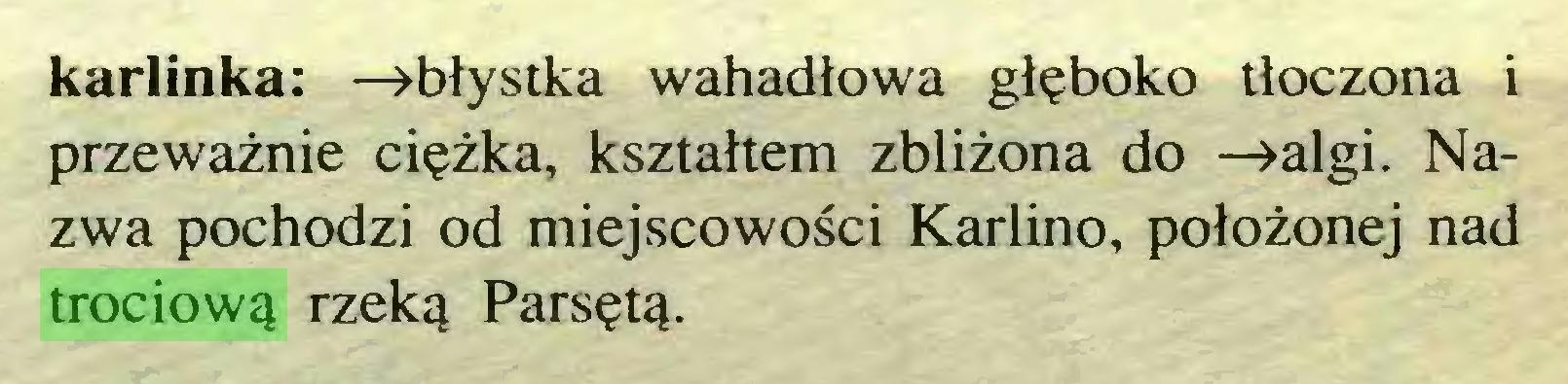 (...) karlinka: —»błystka wahadłowa głęboko tłoczona i przeważnie ciężka, kształtem zbliżona do —»algi. Nazwa pochodzi od miejscowości Karlino, położonej nad trociową rzeką Parsętą...