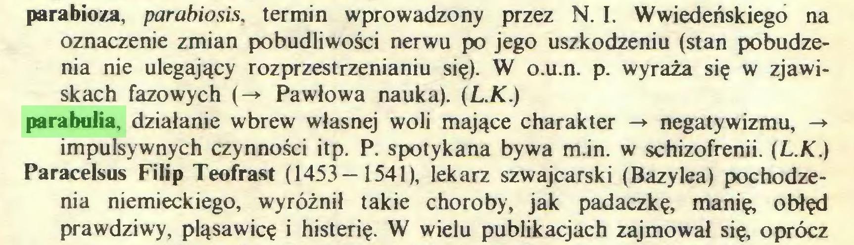 (...) parabioza, parabiosis, termin wprowadzony przez N. I. Wwiedeńskiego na oznaczenie zmian pobudliwości nerwu po jego uszkodzeniu (stan pobudzenia nie ulegający rozprzestrzenianiu się). W o.u.n. p. wyraża się w zjawiskach fazowych (-» Pawłowa nauka). {L.K.) parabulia, działanie wbrew własnej woli mające charakter -» negatywizmu, -> impulsywnych czynności itp. P. spotykana bywa m.in. w schizofrenii. {L.K.) Paracelsus Filip Teofrast (1453—1541), lekarz szwajcarski (Bazylea) pochodzenia niemieckiego, wyróżnił takie choroby, jak padaczkę, manię, obłęd prawdziwy, pląsawicę i histerię. W wielu publikacjach zajmował się, oprócz...