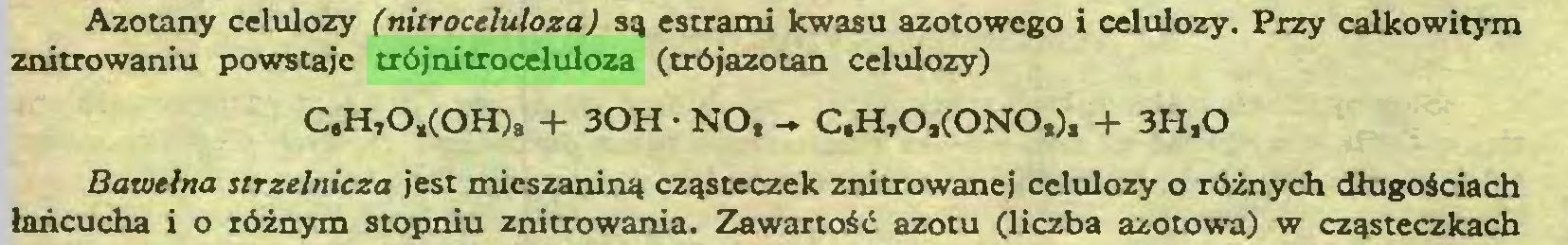 (...) Azotany celulozy (nitroceluloza) są estrami kwasu azotowego i celulozy. Przy całkowitym znitrowaniu powstaje trójnitroceluloza (trójazotan celulozy) C,H,0,(0H), + 30H • NO, - C,HtO,(ONO,), + 3H.O Bawełna strzelnicza jest mieszaniną cząsteczek znitrowanej celulozy o różnych długościach łańcucha i o różnym stopniu z nitro wania. Zawartość azotu (liczba azotowa) w cząsteczkach...