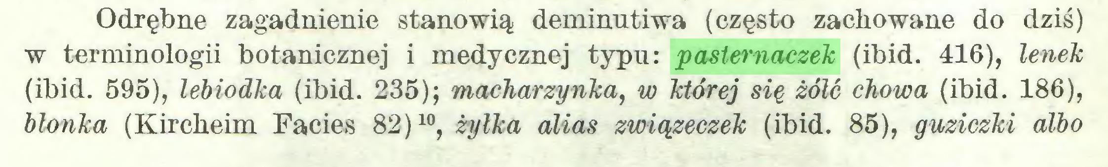 (...) Odrębne zagadnienie stanowią deminutiwa (często zachowane do dziś) w terminologii botanicznej i medycznej typu.: pasternaczek (ibid. 416), lenek (ibid. 595), lebiodka (ibid. 235); macharzynka, w której się żółć chowa (ibid. 186), blonka (Kircheim Facies 82)10, żyłka alias związeczek (ibid. 85), guziczki albo...