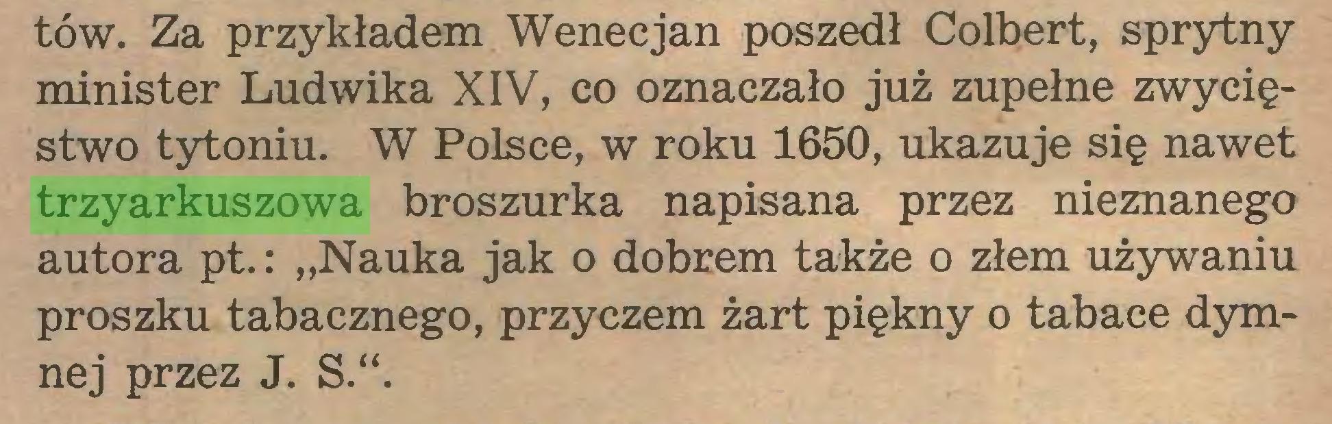 """(...) tów. Za przykładem Wenecjan poszedł Colbert, sprytny minister Ludwika XIV, co oznaczało już zupełne zwycięstwo tytoniu. W Polsce, w roku 1650, ukazuje się nawet trzyarkuszowa broszurka napisana przez nieznanego autora pt.: """"Nauka jak o dobrem także o złem używaniu proszku tabacznego, przyczem żart piękny o tabace dymnej przez J. S.""""..."""