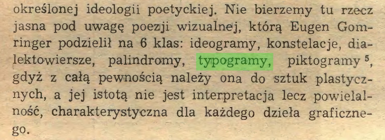 (...) określonej ideologii poetyckiej. Nie bierzemy tu rzecz jasna pod uwagę poezji wizualnej, którą Eugen Gomringer podzielił na 6 klas: ideogramy, konstelacje, dialektowiersze, palindromy, typogramy, piktogramy5, gdyż z całą pewnością należy ona do sztuk plastycznych, a jej istotą nie jest interpretacja lecz powielalność, charakterystyczna dla każdego dzieła graficzneg°...
