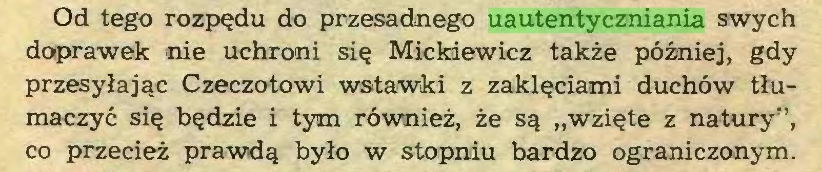 """(...) Od tego rozpędu do przesadnego uautentyczniania swych doprawek nie uchroni się Mickiewicz także później, gdy przesyłając Czeczotowi wstawki z zaklęciami duchów tłumaczyć się będzie i tym również, że są """"wzięte z natury"""", co przecież prawdą było w stopniu bardzo ograniczonym..."""