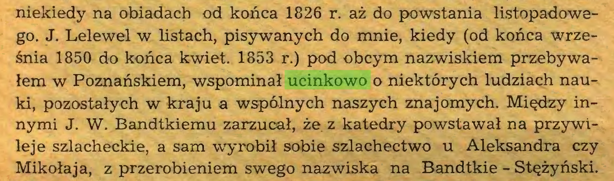 (...) niekiedy na obiadach od końca 1826 r. aż do powstania listopadowego. J. Lelewel w listach, pisywanych do mnie, kiedy (od końca września 1850 do końca kwiet. 1853 r.) pod obcym nazwiskiem przebywałem w Poznańskiem, wspominał ucinkowo o niektórych ludziach nauki, pozostałych w kraju a wspólnych naszych znajomych. Między innymi J. W. Bandtkiemu zarzucał, że z katedry powstawał na przywileje szlacheckie, a sam -wyrobił sobie szlachectwo u Aleksandra czy Mikołaja, z przerobieniem swego nazwiska na Bandtkie - Stężyński...