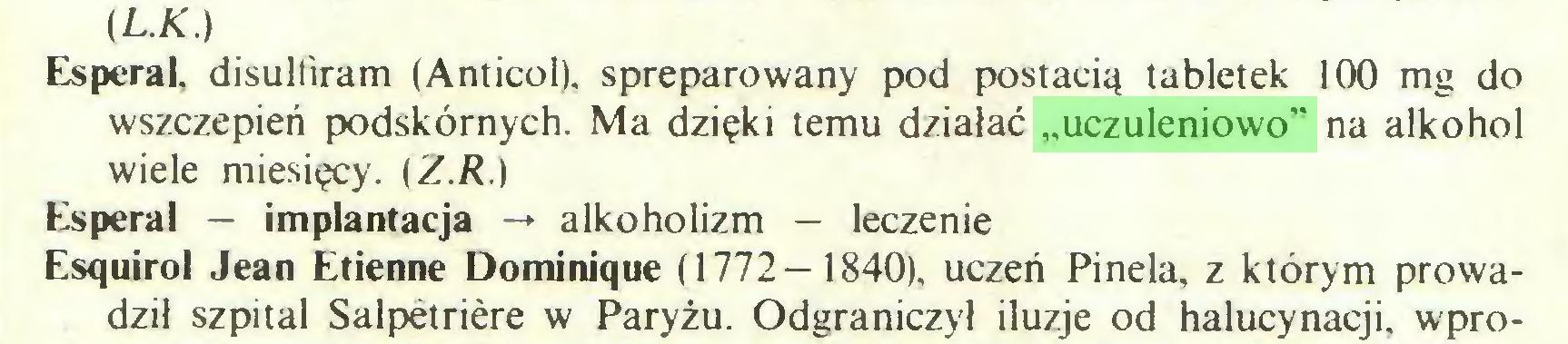 """(...) (L.K.) Esperal. disulliram (Anticol), spreparowany pod postacią tabletek 100 mg do wszczepień podskórnych. Ma dzięki temu działać """"uczuleniowo"""" na alkohol wiele miesięcy. (Z.R.) Esperal — implantacja -» alkoholizm — leczenie Esquirol Jean Etienne Dominique (1772—1840), uczeń Pinela, z którym prowadził szpital Salpetriere w Paryżu. Odgraniczył iluzje od halucynacji, wpro..."""