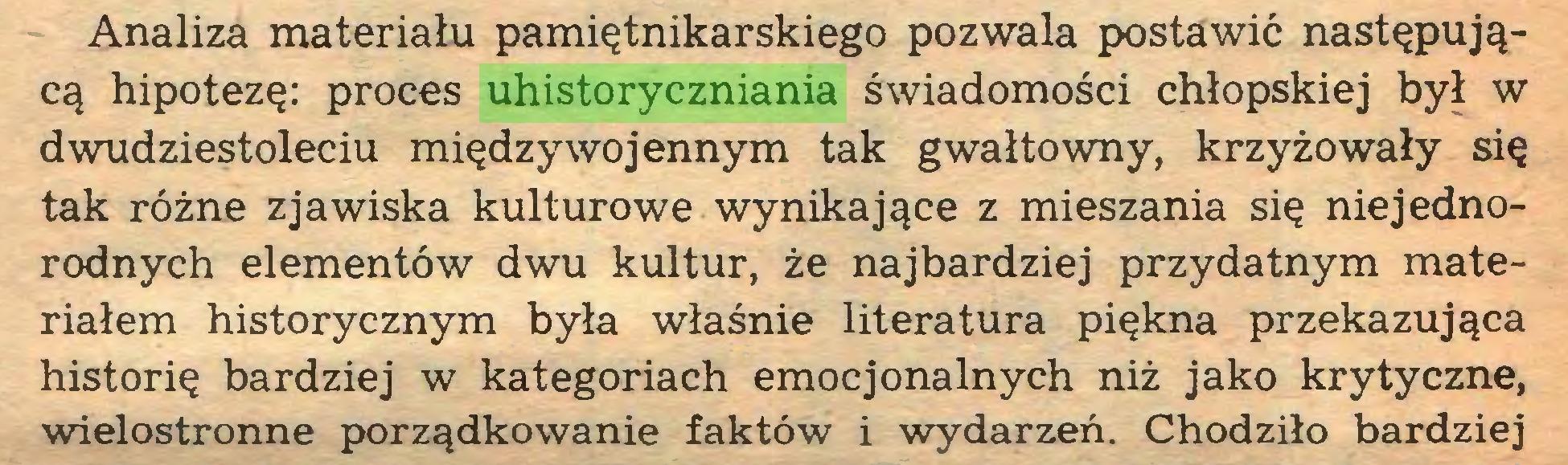 (...) Analiza materiału pamiętnikarskiego pozwala postawić następującą hipotezę: proces uhistoryczniania świadomości chłopskiej był w dwudziestoleciu międzywojennym tak gwałtowny, krzyżowały się tak różne zjawiska kulturowe wynikające z mieszania się niejednorodnych elementów dwu kultur, że najbardziej przydatnym materiałem historycznym była właśnie literatura piękna przekazująca historię bardziej w kategoriach emocjonalnych niż jako krytyczne, wielostronne porządkowanie faktów i wydarzeń. Chodziło bardziej...