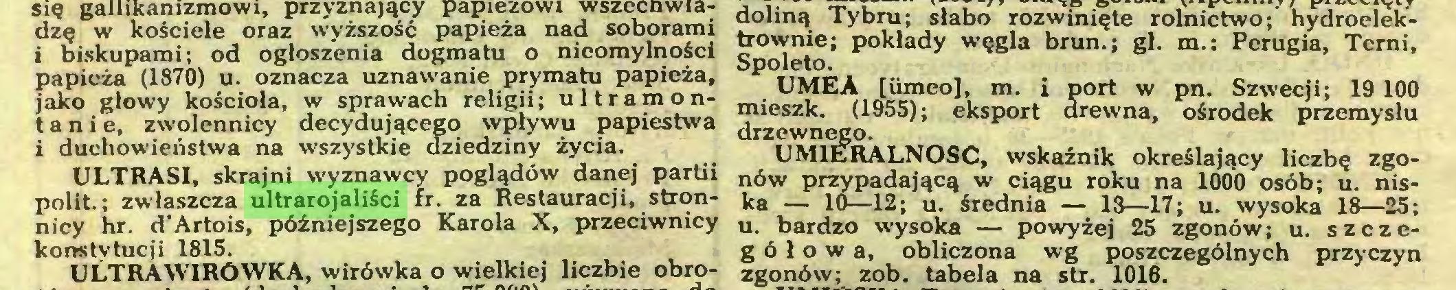 (...) i biskupami; od ogłoszenia dogmatu o nieomylności cnoleto V y VS a ou , gi. m.. rerugia, icrni, papieża (1870) u. oznacza uznawanie prymatu papieża, v ijmfà m __ mn jako głowy kościoła, w sprawach religii; ultramon- ,1icUr?e°ł',. m' 1 Port w Pn' Szwecji; 19 100 tanie, zwolennicy i duchowieństwa na ULTRASI, skrajni wyznawcy poglądów danej partii nów przypadającą w ciągu roku na 1000 osób; u. nispolit.; zwłaszcza ultrarojaliści fr. za Restauracji, stron- _ 10_12; u. średnia — 13—17; u. wysoka 18—25; nicy hr. d'Artois, późniejszego Karola X, przeciwnicy u, bardzo wysoka — powyżej 25 zgonów; u. szczckonstytucji 1815. g ó ł o w a, obliczona wg poszczególnych przyczyn ULTRA WIRÓWKA, wirówka o wielkiej liczbie obro- zgonów; zob. tabela na str. 1016...