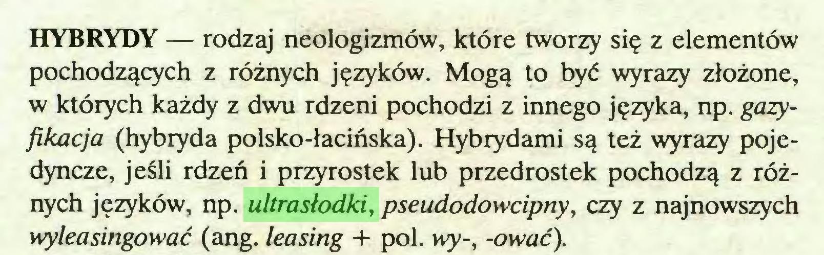 (...) HYBRYDY — rodzaj neologizmów, które tworzy się z elementów pochodzących z różnych języków. Mogą to być wyrazy złożone, w których każdy z dwu rdzeni pochodzi z innego języka, np. gazyfikacja (hybryda polsko-łacińska). Hybrydami są też wyrazy pojedyncze, jeśli rdzeń i przyrostek lub przedrostek pochodzą z różnych języków, np. ultrasłodki, pseudodowcipny, czy z najnowszych wyleasingować (ang. leasing + poi. wy-, -ować)...