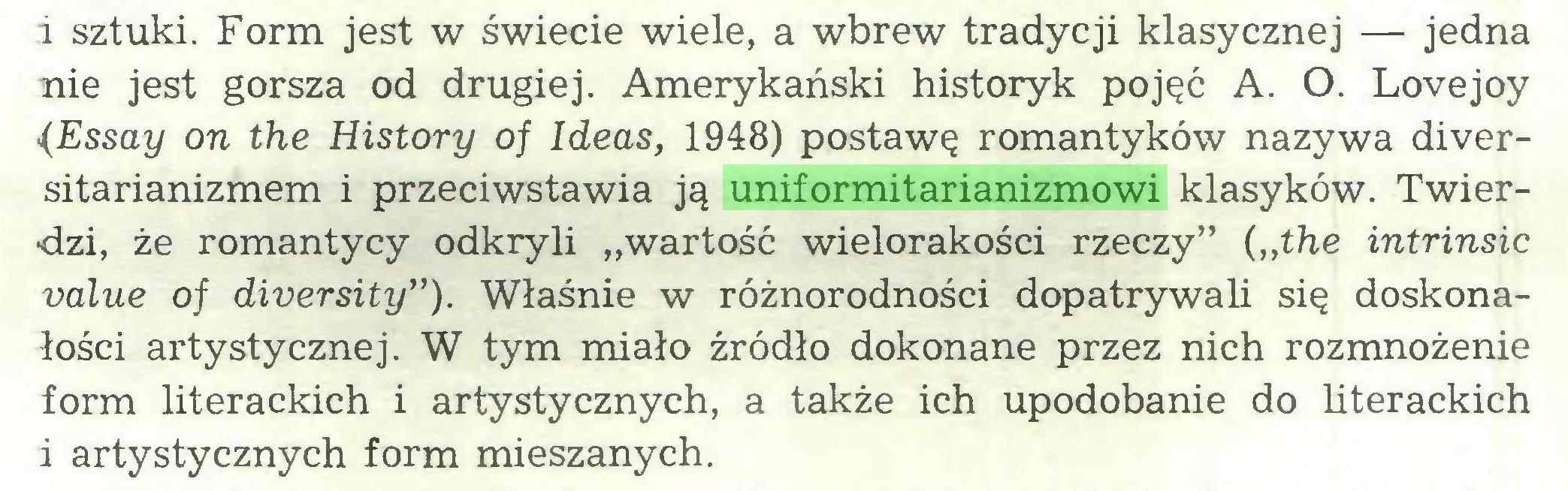 """(...) i sztuki. Form jest w świecie wiele, a wbrew tradycji klasycznej — jedna nie jest gorsza od drugiej. Amerykański historyk pojęć A. O. Lovejoy (Essay on the History of Ideas, 1948) postawę romantyków nazywa diversitarianizmem i przeciwstawia ją uniformitarianizmowi klasyków. Twierdzi, że romantycy odkryli """"wartość wielorakości rzeczy"""" {""""the intrinsic value of diversity""""). Właśnie w różnorodności dopatrywali się doskonałości artystycznej. W tym miało źródło dokonane przez nich rozmnożenie form literackich i artystycznych, a także ich upodobanie do literackich i artystycznych form mieszanych..."""