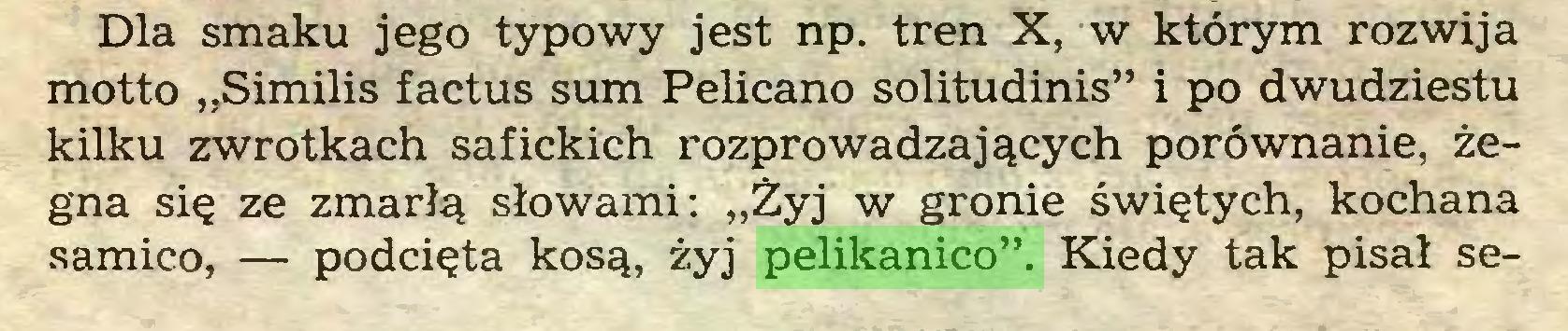 """(...) Dla smaku jego typowy jest np. tren X, w którym rozwija motto """"Similis factus sum Pelicano solitudinis"""" i po dwudziestu kilku zwrotkach safickich rozprowadzających porównanie, żegna się ze zmarłą słowami: """"Żyj w gronie świętych, kochana samico, — podcięta kosą, żyj pelikanico"""". Kiedy tak pisał se..."""
