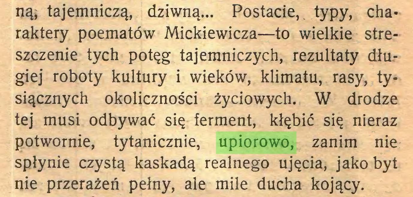 (...) ną, tajemniczą, dziwną... Postacie, typy, charaktery poematów Mickiewicza—to wielkie streszczenie tych potęg tajemniczych, rezultaty długiej roboty kultury i wieków, klimatu, rasy, tysiącznych okoliczności życiowych. W drodze tej musi odbywać się ferment, kłębić się nieraz potwornie, tytanicznie, upiorowo, zanim nie spłynie czystą kaskadą realnego ujęcia, jako byt nie przerażeń pełny, ale mile ducha kojący...