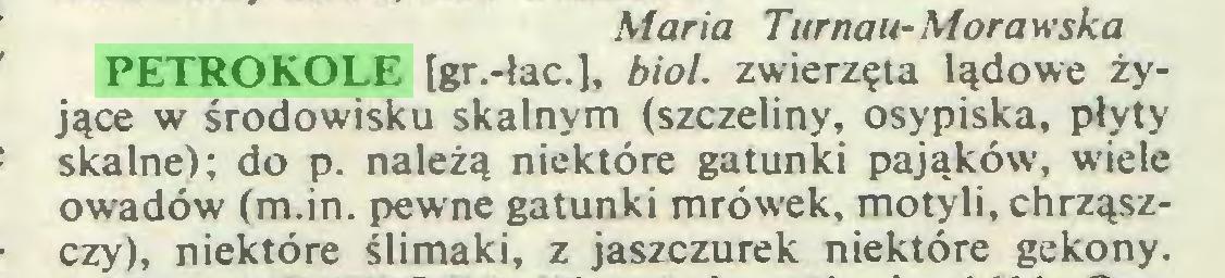 (...) Maria Turnau-Morawska PETROKOLE [gr.-łac.], biol. zwierzęta lądowe żyjące w środowisku skalnym (szczeliny, osypiska, płyty skalne); do p. należą niektóre gatunki pająków, wiele owadów (m.in. pewne gatunki mrówek, motyli, chrząszczy), niektóre ślimaki, z jaszczurek niektóre gekony...