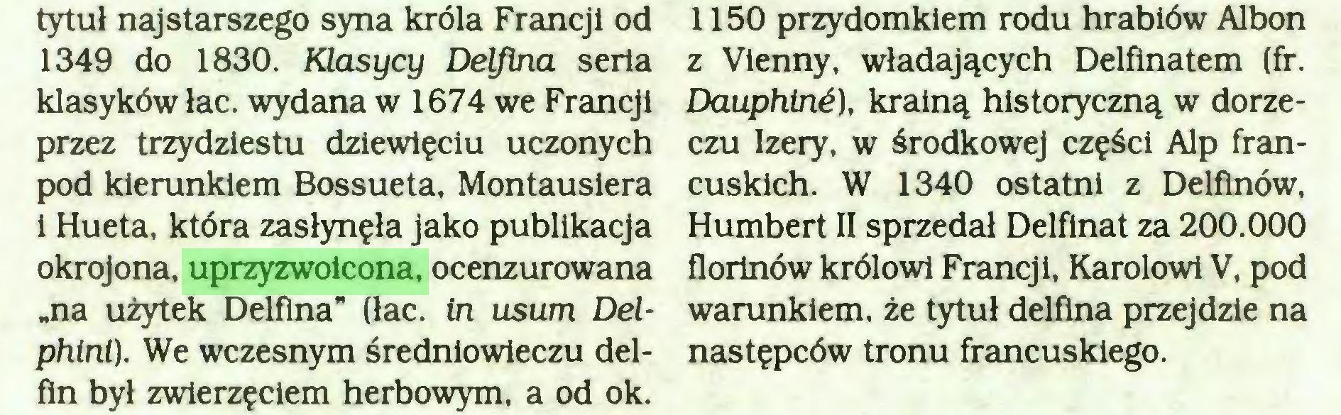 """(...) klasyków łac. wydana w 1674 we Francji przez trzydziestu dziewięciu uczonych pod kierunkiem Bossueta, Montausiera i Hueta, która zasłynęła jako publikacja okrojona, uprzyzwoicona, ocenzurowana """"na użytek Delfina"""" (łac. in usum Delphini). We wczesnym średniowieczu delfin był zwierzęciem herbowym, a od ok. 1150 przydomkiem rodu hrabiów Albon z Vienny, władających Delfinatem (fr..."""