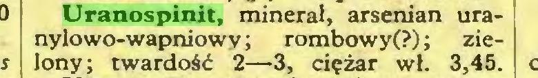 (...) Uranospinit, minerał, arsenian uranylowo-wapniowy; rombowy(?); zielony; twardość 2—3, ciężar wł. 3,45...