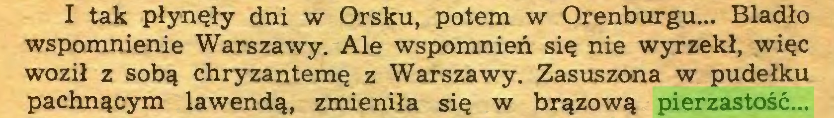 (...) I tak płynęły dni w Orsku, potem w Orenburgu... Bladło wspomnienie Warszawy. Ale wspomnień się nie wyrzekł, więc woził z sobą chryzantemę z Warszawy. Zasuszona w pudełku pachnącym lawendą, zmieniła się w brązową pierzastość...