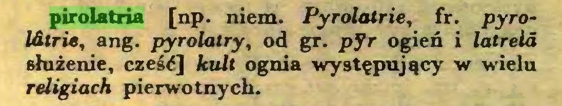 (...) pirolatria [np. niem. Pyrolatrie, fr. pyroIdtrie, ang. pyrolalry, od gr. pyr ogień i latrełd służenie, cześć] kult ognia występujący w wielu religiach pierwotnych...