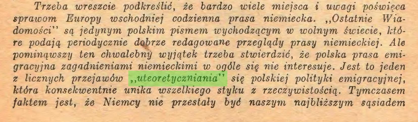 """(...) Trzeba wreszcie podkreślić, że bardzo wiele miejsca i uwagi poświęca spraicom Europy wschodniej codzienna prasa niemiecka. ,,Ostatnie Wiadomości"""" są jedynym polskim pismem wychodzącym w wolnym świecie, które podają periodycznie dąprze redagowane przeglądy prasy niemieckiej. Ale pominąwszy ten chwalebny wyjątek trzeba stwierdzić, że polska prasa emigracyjna zagadnieniami niemieckimi w ogóle się nie interesuje. Jest to jeden z licznych przejawów ,,uteoretyczniania"""" się polskiej polityki emigracyjnej, która konsekwentnie unika wszelkiego styku z rzeczywistością. Tymczasem faktem jest, że Niemcy nie przestały być naszym najbliższym sąsiadem..."""