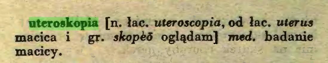 (...) uteroskopia [n. łac. uteroacopia, od łac. uterus macica i gr. skoped oglądam] med. badanie macicy...