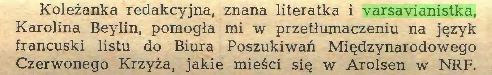 (...) Koleżanka redakcyjna, znana literatka i varsavianistka, Karolina Beylin, pomogła mi w przetłumaczeniu na język francuski listu do Biura Poszukiwań Międzynarodowego Czerwonego Krzyża, jakie mieści się w Arolsen w NRF...