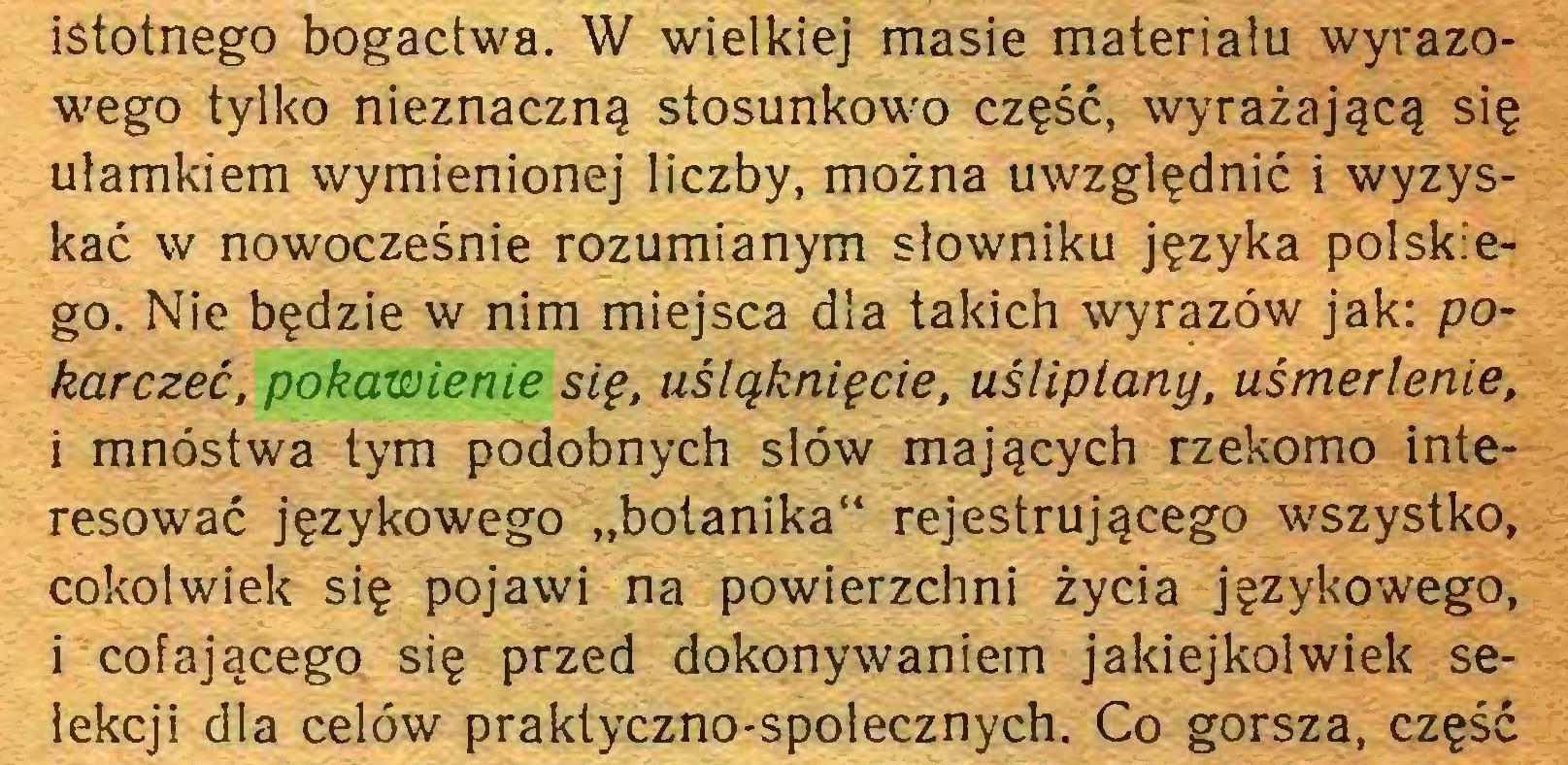 """(...) istotnego bogactwa. W wielkiej masie materiału wyrazowego tylko nieznaczną stosunkowo część, wyrażającą się ułamkiem wymienionej liczby, można uwzględnić i wyzyskać w nowocześnie rozumianym słowniku języka polskiego. Nie będzie w nim miejsca dla takich wyrazów jak: pokarczeć, pokawienie się, uśląknięcie, uśliptany, uśmerlenie, i mnóstwa tym podobnych słów mających rzekomo interesować językowego """"botanika"""" rejestrującego wszystko, cokolwiek się pojawi na powierzchni życia językowego, i cofającego się przed dokonywaniem jakiejkolwiek selekcji dla celów praktyczno-spolecznych. Co gorsza, część..."""