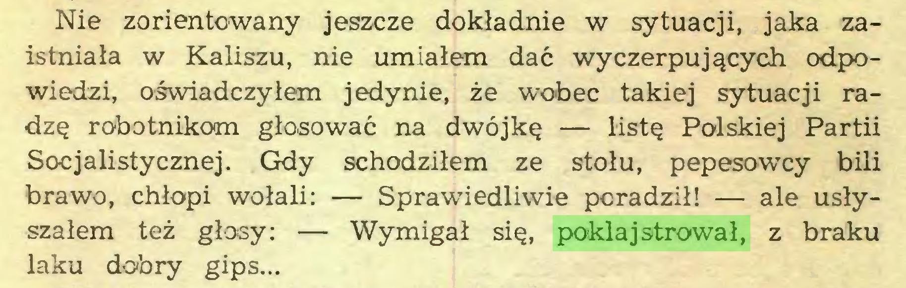 (...) Nie zorientowany jeszcze dokładnie w sytuacji, jaka zaistniała w Kaliszu, nie umiałem dać wyczerpujących odpowiedzi, oświadczyłem jedynie, że wobec takiej sytuacji radzę robotnikom głosować na dwójkę — listę Polskiej Partii Socjalistycznej. Gdy schodziłem ze stołu, pepesowcy bili brawo, chłopi wołali: — Sprawiedliwie poradził! — ale usłyszałem też głosy: — Wymigał się, poklajstrował, z braku laku dobry gips...