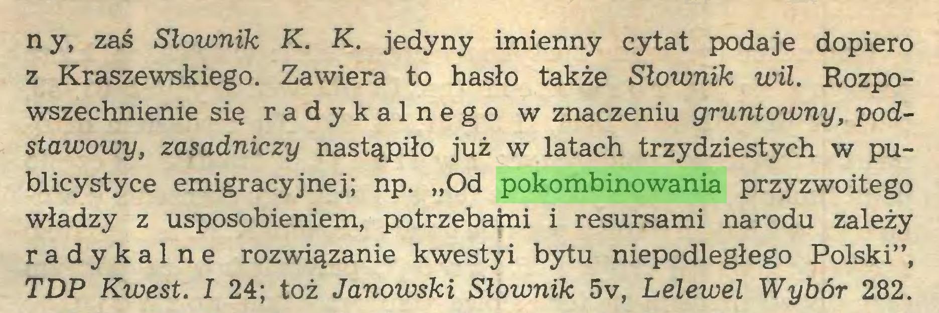 """(...) ny, zaś Słownik K. K. jedyny imienny cytat podaje dopiero z Kraszewskiego. Zawiera to hasło także Słownik wił. Rozpowszechnienie się radykalnego w znaczeniu gruntowny, podstawowy, zasadniczy nastąpiło już w latach trzydziestych w publicystyce emigracyjnej; np. """"Od pokombinowania przyzwoitego władzy z usposobieniem, potrzebaini i resursami narodu zależy radykalne rozwiązanie kwesty i bytu niepodległego Polski"""", TDP Kwest. I 24; toż Janowski Słownik 5v, Lelewel Wybór 282..."""