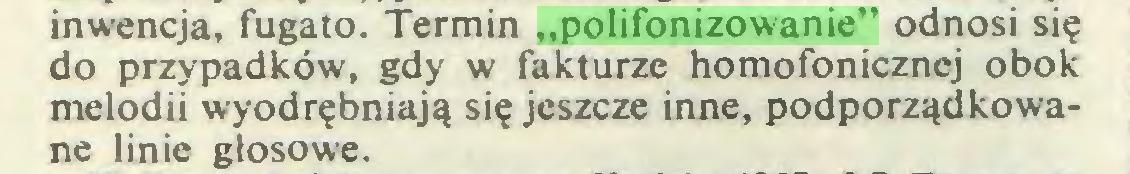 """(...) inwencja, fugato. Termin """"polifonizowanie"""" odnosi się do przypadków, gdy w fakturze homofonicznej obok melodii wyodrębniają się jeszcze inne, podporządkowane linie głosowe..."""