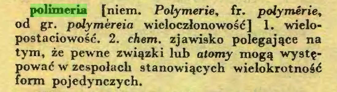(...) polimeria [niem. Polymerie, fr. polymerie, od gr. polymereia wieloczłonowość] 1. wielopostaciowość. 2. chem. zjawisko polegające na tym, że pewne związki lub atomy mogą występować w zespołach stanowiących wielokrotność form pojedynczych...