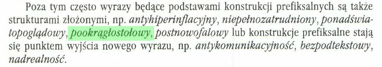 (...) Poza tym często wyrazy będące podstawami konstrukcji prefiksalnych są także strukturami złożonymi, np. antyhiperinflacyjny, niepełnozatrudniony,ponadświatopoglądowy, pookrągłostołowy, postnowofalowy lub konstrukcje prefiksalne stają się punktem wyjścia nowego wyrazu, np. antykomunikacyjność, bezpodtekstowy, nadrealność...