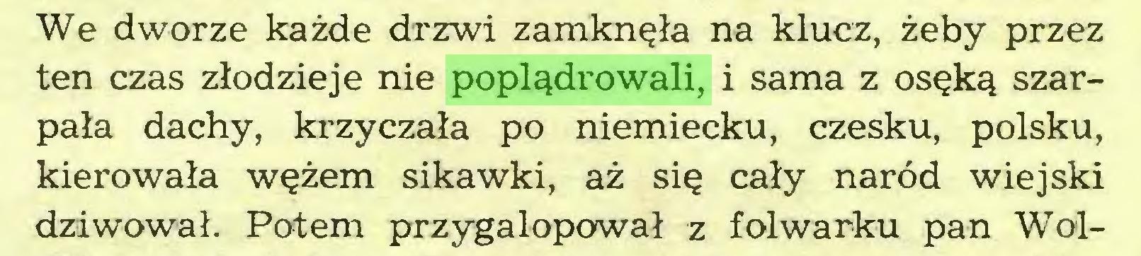 (...) We dworze każde drzwi zamknęła na klucz, żeby przez ten czas złodzieje nie poplądrowali, i sama z osęką szarpała dachy, krzyczała po niemiecku, czesku, polsku, kierowała wężem sikawki, aż się cały naród wiejski dziwował. Potem przygalopował z folwarku pan Wol...