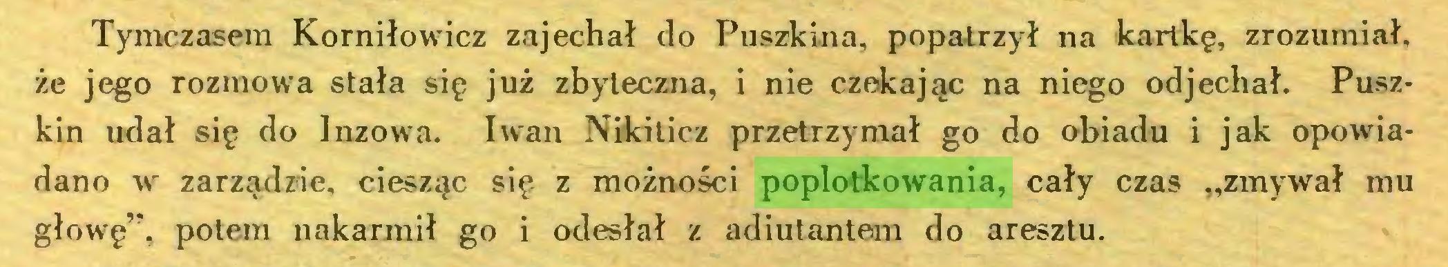"""(...) Tymczasem Korniłowicz zajechał do Puszkina, popatrzył na kartkę, zrozumiał, że jego rozmowa stała się już zbyteczna, i nie czekając na niego odjechał. Puszkin udał się do Inzowa. Iwan Nikiticz przetrzymał go do obiadu i jak opowiadano w zarządzie, ciesząc się z możności poplotkowania, cały czas """"zmywał mu głowę"""", potem nakarmił go i odesłał z adiutantem do aresztu..."""