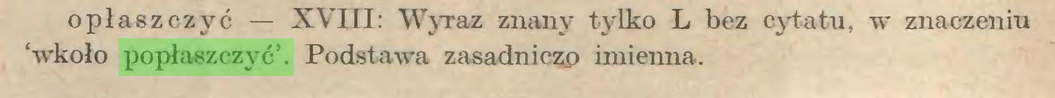 (...) opłas zczyć — XVIII: Wyraz znany tylko L bez cytatu, w znaczeniu 'wkoło popłaszczyć'. Podstawa zasadniczo imienna...