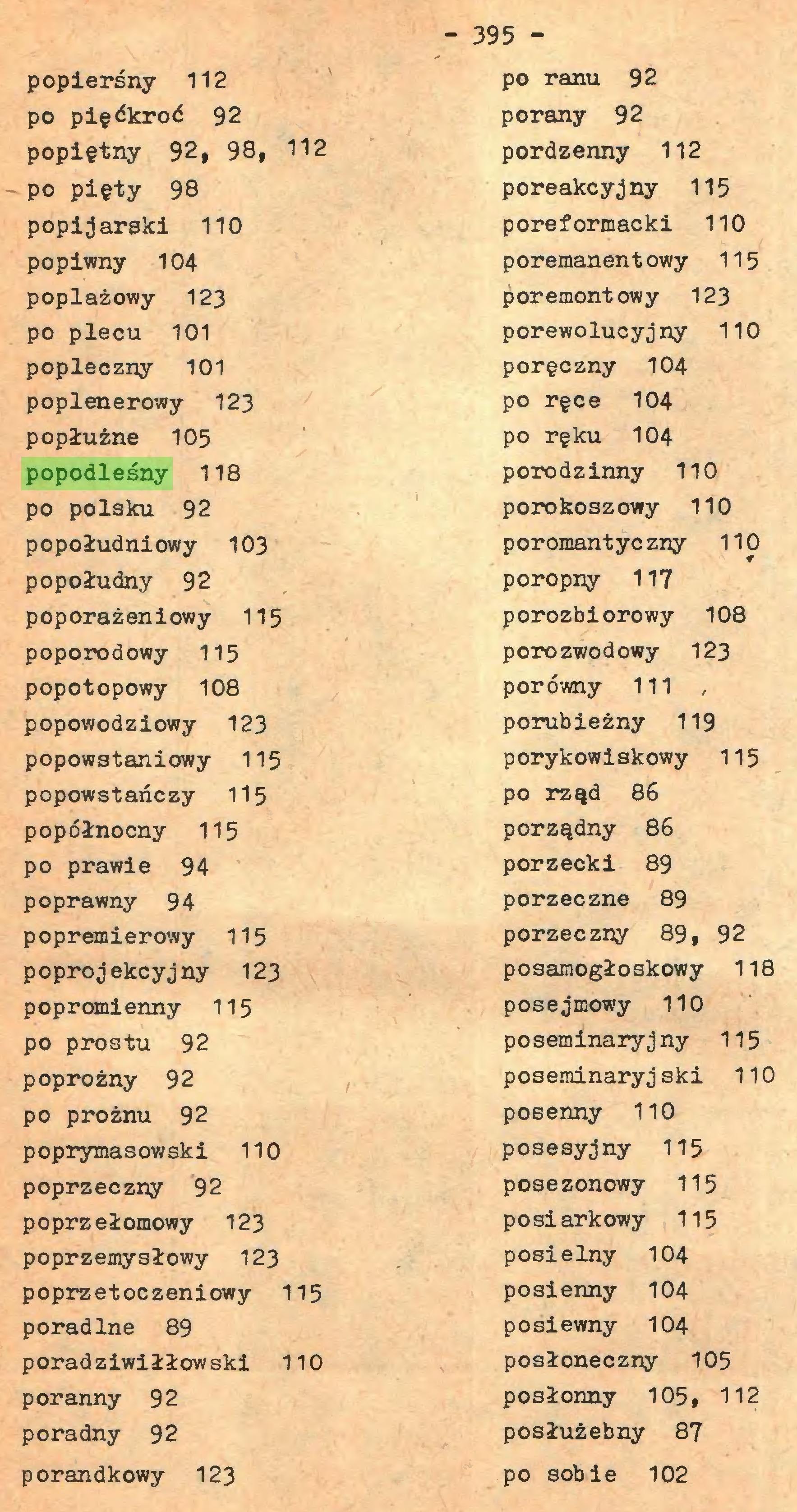(...) - 395 popierśny 112 po pięćkroć 92 popiętny 92, 98, 112 po pięty 98 popijarski 110 popiwny 104 poplażowy 123 po piecu 101 popleczny 101 poplenerowy 123 popłużne 105 popodleśny 118 po polaku 92 popołudniowy 103 popołudny 92 poporażeniowy 115 poporodowy 115 popotopowy 108 popowodziowy 123 popowstaniowy 115 popowstańczy 115 popółnocny 115 po prawie 94 poprawny 94 popremierowy 115 poprojekcyjny 123 popromienny 115 po prostu 92 poprożny 92 po prożnu 92 poprymasowski 110 poprzeczny 92 poprzełomowy 123 poprzemysłowy 123 poprzetoczeniowy 115 poradlne 89 poradziwiłłowski 110 poranny 92 poradny 92 porandkowy 123 po ranu 92 porany 92 pordzenny 112 poreakcyjny 115 poreformacki 110 poremanentowy 115 poremontowy 123 porewolucyj ny 110 poręczny 104 po ręce 104 po ręku 104 porodźinny 110 porokoszowy 110 poromantyczny 110 poropny 117 porozbiorowy 108 porozwodowy 123 porówny 111 , porubieżny 119 porykowiskowy 115 po rząd 86 porządny 86 porzecki 89 porzeczne 89 porzeczny 89, 92 posamogłoskowy 118 posejmowy 110 poseminaryjny 115 poseminaryjski 110 posenny 110 posesyjny 115 posezonowy 115 posiarkowy 115 posielny 104 posienny 104 posiewny 104 posłoneczny 105 posłonny 105, 112 posłużebny 87 po sobie 102...