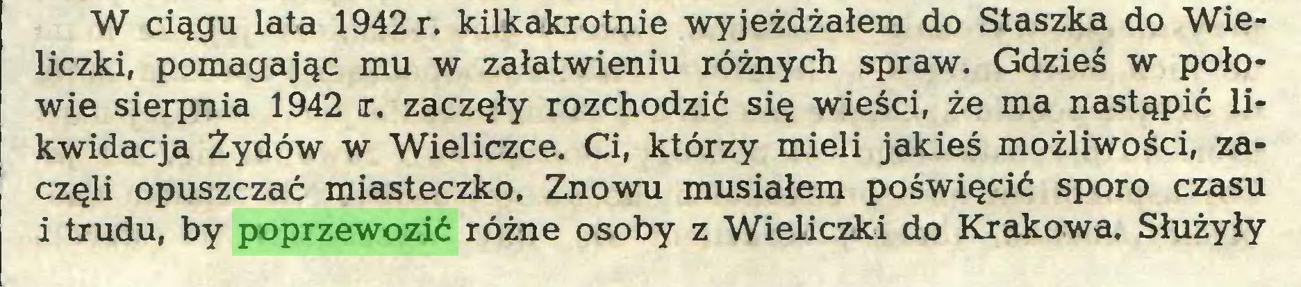 (...) W ciągu lata 1942 r. kilkakrotnie wyjeżdżałem do Staszka do Wieliczki, pomagając mu w załatwieniu różnych spraw. Gdzieś w połowie sierpnia 1942 x. zaczęły rozchodzić się wieści, że ma nastąpić likwidacja Żydów w Wieliczce. Ci, którzy mieli jakieś możliwości, zaczęli opuszczać miasteczko. Znowu musiałem poświęcić sporo czasu i trudu, by poprzewozić różne osoby z Wieliczki do Krakowa. Służyły...