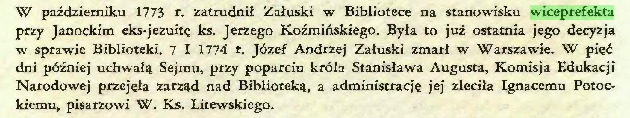 (...) W październiku 1773 r. zatrudnił Załuski w Bibliotece na stanowisku wiceprefekta przy Janockim eks-jezuitę ks. Jerzego Koźmińskiego. Była to już ostatnia jego decyzja w sprawie Biblioteki. 7 I 1774 r. Józef Andrzej Załuski zmarł w Warszawie. W pięć dni później uchwałą Sejmu, przy poparciu króla Stanisława Augusta, Komisja Edukacji Narodowej przejęła zarząd nad Biblioteką, a administrację jej zleciła Ignacemu Potockiemu, pisarzowi W. Ks. Litewskiego...