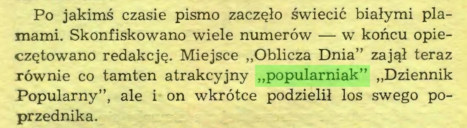 """(...) Po jakimś czasie pismo zaczęło świecić białymi plamami. Skonfiskowano wiele numerów — w końcu opieczętowano redakcję. Miejsce """"Oblicza Dnia"""" zajął teraz równie co tamten atrakcyjny """"popularniak"""" """"Dziennik Popularny"""", ale i on wkrótce podzielił los swego poprzednika..."""