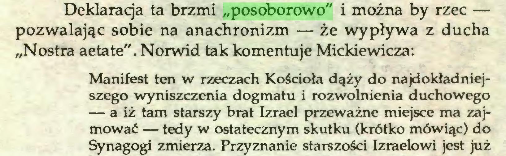 """(...) Deklaracja ta brzmi """"posoborowo"""" i można by rzec — pozwalając sobie na anachronizm — że wypływa z ducha """"Nostra aetate"""". Norwid tak komentuje Mickiewicza: Manifest ten w rzeczach Kościoła dąży do najdokładniejszego wyniszczenia dogmatu i rozwolnienia duchowego — a iż tam starszy brat Izrael przeważne miejsce ma zajmować — tedy w ostatecznym skutku (krótko mówiąc) do Synagogi zmierza. Przyznanie starszości Izraelowi jest już..."""