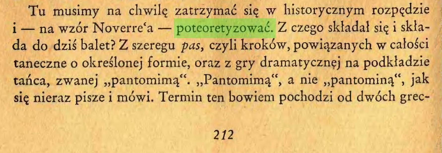 """(...) Tu musimy na chwilę zatrzymać się w historycznym rozpędzie i — na wzór Noverre'a — poteoretyzować. Z czego składał się i składa do dziś balet? Z szeregu pas, czyli kroków, powiązanych w całości taneczne o określonej formie, oraz z gry dramatycznej na podkładzie tańca, zwanej """"pantomimą"""". """"Pantomimą"""", a nie """"pantominą"""", jak się nieraz pisze i mówi. Termin ten bowiem pochodzi od dwóch grec212..."""