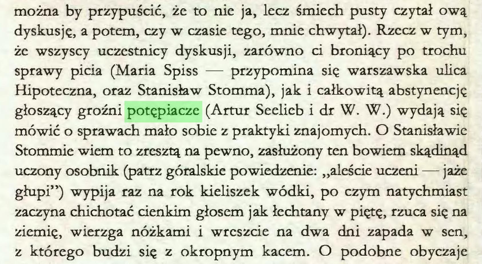 """(...) można by przypuścić, że to nie ja, lecz śmiech pusty czytał ową dyskusję, a potem, czy w czasie tego, mnie chwytał). Rzecz w tym, że wszyscy uczestnicy dyskusji, zarówno ci broniący po trochu sprawy picia (Maria Spiss — przypomina się warszawska ulica Hipoteczna, oraz Stanisław Stomma), jak i całkowitą abstynencję głoszący groźni potępiacze (Artur Seelieb i dr W. W.) wydają się mówić o sprawach mało sobie z praktyki znajomych. O Stanisławie Stommie wiem to zresztą na pewno, zasłużony ten bowiem skądinąd uczony osobnik (patrz góralskie powiedzenie: """"aleście uczeni — jaże głupi"""") wypija raz na rok kieliszek wódki, po czym natychmiast zaczyna chichotać cienkim głosem jak łechtany w piętę, rzuca się na ziemię, wierzga nóżkami i wreszcie na dwa dni zapada w sen, z którego budzi się z okropnym kacem. O podobne obyczaje..."""