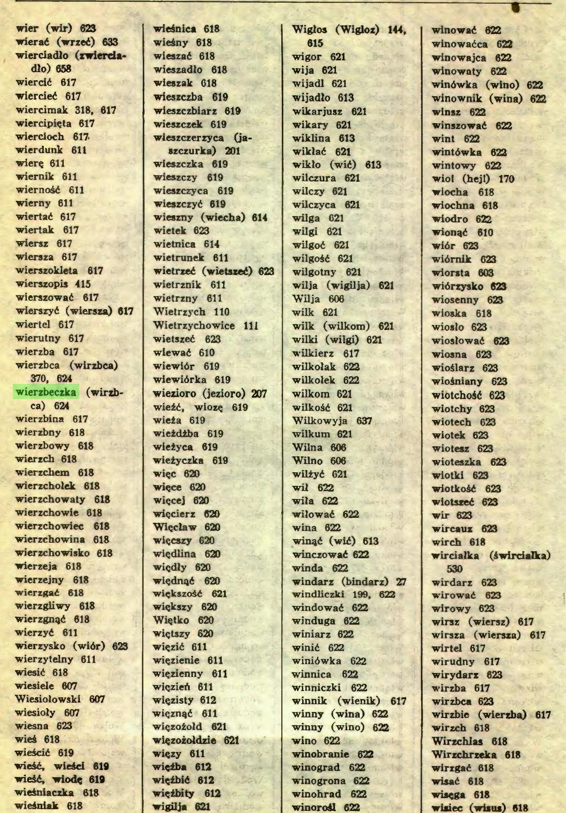 (...) Wiercioch 617. wierdunk 611 wierę 611 wiernik 611 wierność 611 wierny 611 wiertać 617 wiertak 617 wiersz 617 wiersza 617 wierszokleta 617 wierszopis 415 wierszować 617 wierszyć (wiersza) 617 wierteł 617 wierutny 617 wierzba 617 wierzbca (wirzbca) 370, 624 wierzbeczka (wirzbca) 624 wierzbina 617 wierzbny 618 wierzbowy 618 wierzch 618 wierzchem 618 wierzchołek 618 wierzchowaty 618 wierzchowie 618 wierzchowiec 618 wierzchowina 618 wierzchowisko 618 wierzeja 618 wierzejny 618 wierzgać 618 wierzgliwy 618 wierzgnąć 618 wierzyć 611 wierzysko (wiór) 623 wierzytelny 611 wiesić 618 wiesiele 607 Wiesiołowski 607 wiesioly 607 wiesna 623 wieś 618 wieścić 619 wieść, wieści 619 wieść, wiodę 619 wieśniaczka 618 wieśniak 618 wieśnica 618 wieśny 618 wieszać 618 wieszadło 618 wieszak 618 wieszczba 619 wieszczbiarz 619 wieszczek 619 wieszczerzyca (jaszczurka) 201 wieszczka 619 wieszczy 619 wieszczyca 619 wieszczyć 619 wieszny (wiecha) 614 wietek 623 wietnica 614 wietrunek 611 wietrzeć (wietszeć) 623 wietrznik 611 wietrzny 611 Wietrzych 110 Wietrzychowice Ili wietszeć 623 wiewać 610 wiewidr 619 wiewiórka 619 wiezioro (jezioro) 207 wieźć, wiozę 619 wieża 619 wieżdiba 619 wieżyca 619 wieżyczka 619 więc 620 więce 620 więcej 620 więcierz 620 Więcław 620 więcszy 620 więdlina 620 więdły 620 więdnąć 620 większość 621 większy 620 Więtko 620 więtszy 620 więzić 611 więzienie 611 więzienny 611 więzień 611 więzisty 612 więznąć 611 więzoźołd 621 więzoiołdzie 621 więzy 611 więźba 612 więźbić 612 więźbity 612 wigilja 621 Wigłos (Wigloz) 144, 615 wigor 621 wija 621 wijadl 621 wijadło 613 wikarjusz 621 wikary 621 wiklina 613 wikłać 621 wikło (wić) 613 wilczura 621 wilczy 621 wilczyca 621 wilga 621 wilgi 621 wilgoć 621 wilgość 621 wilgotny 621 wilja (wigilja) 621 WUja 606 wilk 621 wilk (wilkom) 621 wilki (wilgi) 621 wilkierz 617 wilkołak 622 wilkołek 622 wilkom 621 wilkość 621 Wilkowyja 637 wilkum 621 WUna 606 Wilno 606 wilżyć 621 wił 622 wiła 622 wiłować 622 wina 622 winąć (wić) 613 winczować 622 