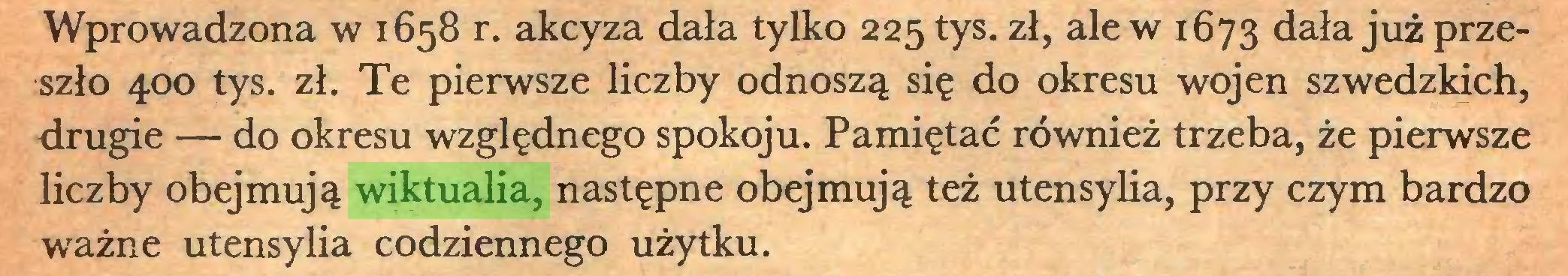 (...) Wprowadzona w 1658 r. akcyza dała tylko 225 tys. zł, ale w 1673 dała już przeszło 400 tys. zł. Te pierwsze liczby odnoszą się do okresu wojen szwedzkich, drugie — do okresu względnego spokoju. Pamiętać również trzeba, że pierwsze liczby obejmują wiktualia, następne obejmują też utensylia, przy czym bardzo ważne utensylia codziennego użytku...