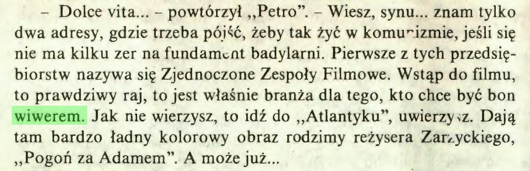 """(...) - Dolce vita... - powtórzył """"Petro"""". - Wiesz, synu... znam tylko dwa adresy, gdzie trzeba pójść, żeby tak żyć w komunizmie, jeśli się nie ma kilku zer na fundament badylami. Pierwsze z tych przedsiębiorstw nazywa się Zjednoczone Zespoły Filmowe. Wstąp do filmu, to prawdziwy raj, to jest właśnie branża dla tego, kto chce być bon wiwerem. Jak nie wierzysz, to idź do """"Atlantyku"""", uwierzysz. Dają tam bardzo ładny kolorowy obraz rodzimy reżysera Zarzyckiego, """"Pogoń za Adamem"""". A może już..."""