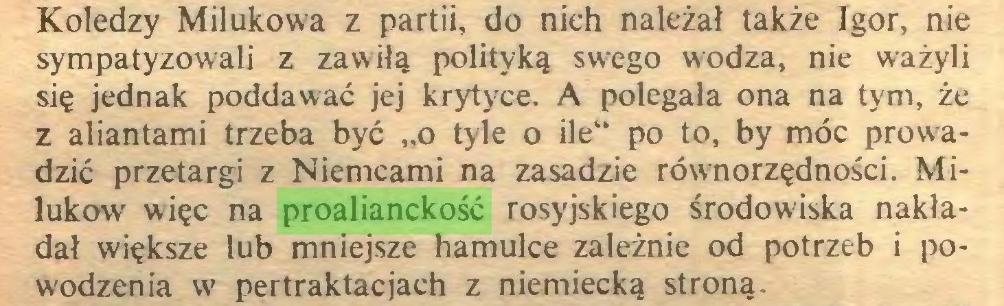 """(...) Koledzy Milukowa z partii, do nich należał także Igor, nie sympatyzowali z zawiłą polityką swego wodza, nie ważyli się jednak poddawać jej krytyce. A polegała ona na tym, że z aliantami trzeba być """"o tyle o ile"""" po to, by móc prowadzić przetargi z Niemcami na zasadzie równorzędności. Milukow więc na proalianckość rosyjskiego środowiska nakładał większe lub mniejsze hamulce zależnie od potrzeb i powodzenia w pertraktacjach z niemiecką stroną..."""