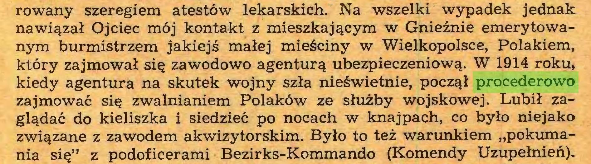 """(...) rowany szeregiem atestów lekarskich. Na wszelki wypadek jednak nawiązał Ojciec mój kontakt z mieszkającym w Gnieźnie emerytowanym burmistrzem jakiejś małej mieściny w Wielkopolsce, Polakiem, który zajmował się zawodowo agenturą ubezpieczeniową. W 1914 roku, kiedy agentura na skutek wojny szła nieświetnie, począł procederowo zajmować się zwalnianiem Polaków ze służby wojskowej. Lubił zaglądać do kieliszka i siedzieć po nocach w knajpach, co było niejako związane z zawodem akwizytorskim. Było to też warunkiem """"pokumania się"""" z podoficerami Bezirks-Kommando (Komendy Uzupełnień)..."""