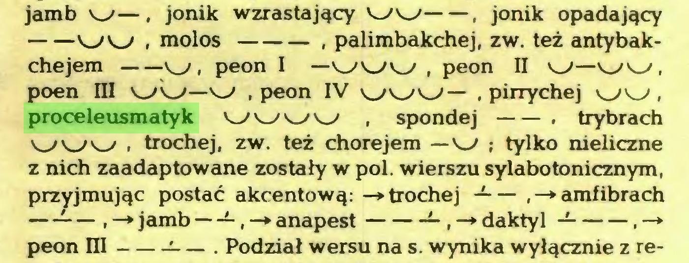 (...) jamb w—, jonik wzrastający W w , jonik opadający WW , molos , palimbakchej, z w. też antybakchejem w, peon I — www , peon II w—w w , poen III w w—w , peon IV WWW— , pirrychej ww, proceleusmatyk w w w w , spondej . trybrach www . trochej, zw. też chorejem —w ; tylko nieliczne z nich zaadaptowane zostały w poi. wierszu sylabotonicznym, przyjmując postać akcentową: -»trochej -— amfibrach —-— , —* jamb —-, —» anapest — , —* daktyl , —* peon HI :— . Podział wersu na s. wynika wyłącznie z re...