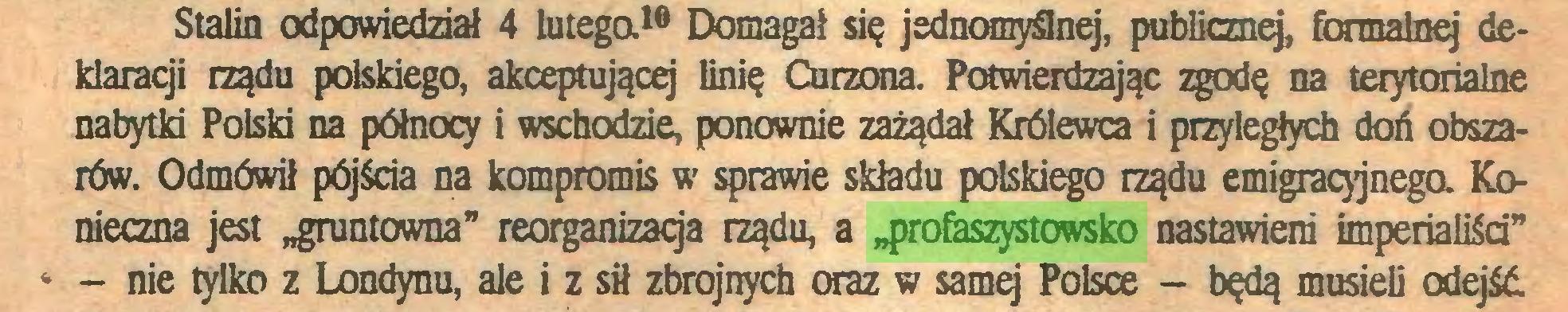 """(...) Stalin odpowiedział 4 lutego.10 Domagał się jednomyślnej, publiczną, formalnej deklaracji rządu polskiego, akceptującej linię Curzona. Potwierdzając zgodę na terytorialne nabytki Polski na północy i wschodzie, ponownie zażądał Królewca i przyległych doń obszarów. Odmówił pójścia na kompromis w sprawie składu polskiego rządu emigracyjnego. Konieczna jest """"gruntowna"""" reorganizacja rządu, a """"profaszystowsko nastawieni imperialiści"""" * - nie tylko z Londynu, ale i z sił zbrojnych oraz w samej Polsce - będą musieli odejść..."""