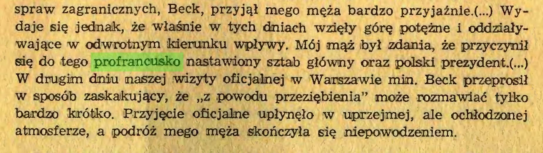 """(...) spraw zagranicznych, Beck, przyjął mego męża bardzo przyjaźnie^...) Wydaje się jednak, że właśnie w tych dniach wzięły górę potężne i oddziaływające w odwrotnym kierunku wpływy. Mój mąż był zdania, że przyczynił się do tego profrancusko nastawiony sztab główny oraz polski prezydent.(...) W drugim dniu naszej wizyty oficjalnej w Warszawie min. Beck przeprosił w sposób zaskakujący, że """"z powodu przeziębienia"""" może rozmawiać tylko bardzo krótko. Przyjęcie oficjalne upłynęło w uprzejmej, ale ochłodzonej atmosferze, a podróż mego męża skończyła się niepowodzeniem..."""