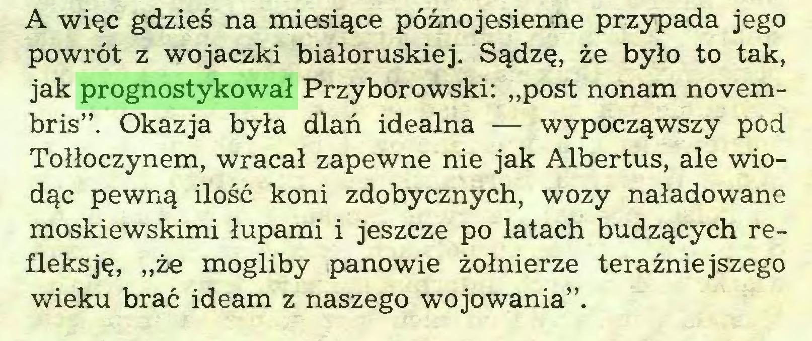 """(...) A więc gdzieś na miesiące późnojesienne przypada jego powrót z wojaczki białoruskiej. Sądzę, że było to tak, jak prognostykował Przyborowski: """"post nonam novembris"""". Okazja była dlań idealna — wypocząwszy pod Tołłoczynem, wracał zapewne nie jak Albertus, ale wiodąc pewną ilość koni zdobycznych, wozy naładowane moskiewskimi łupami i jeszcze po latach budzących refleksję, """"że mogliby panowie żołnierze teraźniejszego wieku brać ideam z naszego wojowania""""..."""