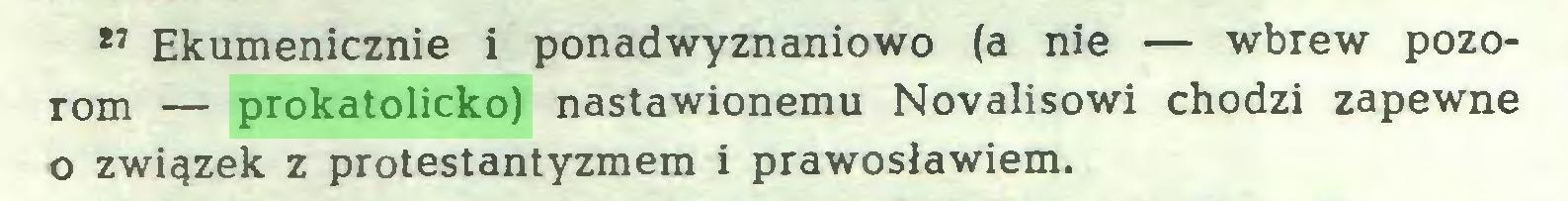 (...) 27 Ekumenicznie i ponadwyznaniowo (a nie — wbrew pozorom — prokatolicko) nastawionemu Novalisowi chodzi zapewne o związek z protestantyzmem i prawosławiem...
