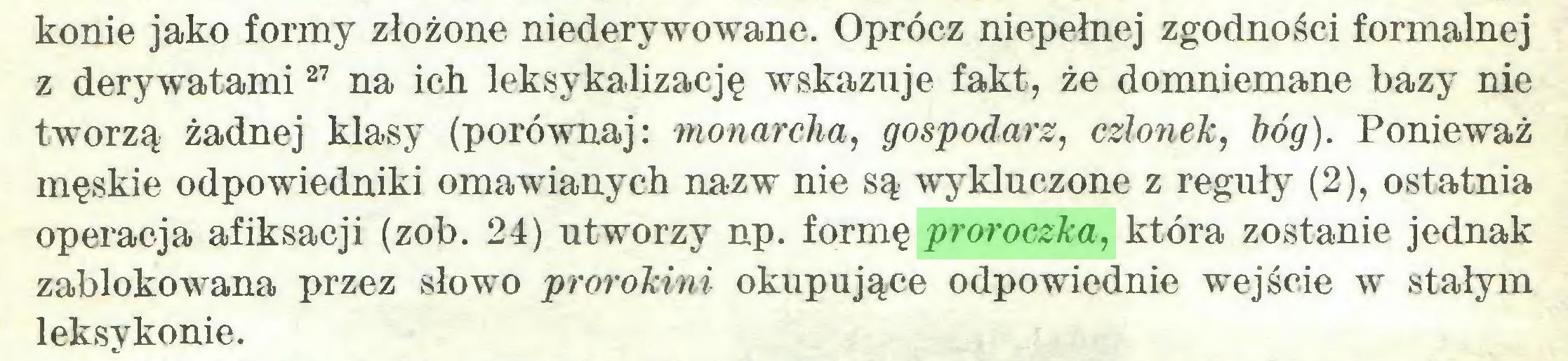 (...) konie jako formy złożone niederywowane. Oprócz niepełnej zgodności formalnej z derywatami27 na ich leksykalizację wskazuje fakt, że domniemane bazy nie tworzą żadnej klasy (porównaj: monarcha, gospodarz, członek, bóg). Ponieważ męskie odpowiedniki omawianych nazw nie są wykluczone z reguły (2), ostatnia operacja afiksacji (zob. 24) utworzy np. formę proroczka, która zostanie jednak zablokowana przez słowo prorokini okupujące odpowiednie wejście w stałym leksykonie...